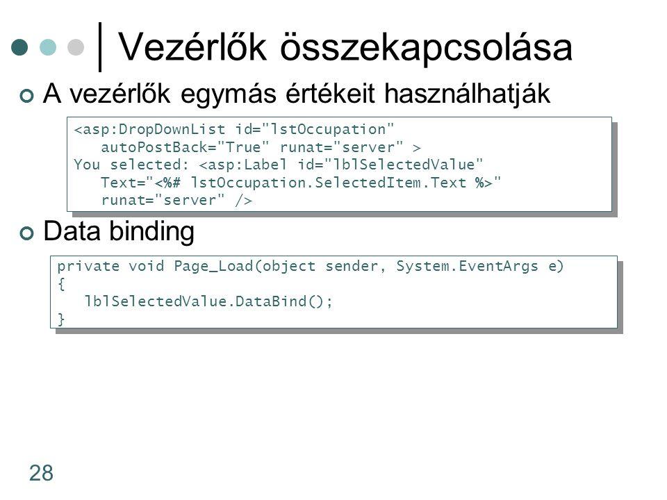 28 Vezérlők összekapcsolása A vezérlők egymás értékeit használhatják Data binding <asp:DropDownList id= lstOccupation autoPostBack= True runat= server > You selected: <asp:Label id= lblSelectedValue Text= runat= server /> <asp:DropDownList id= lstOccupation autoPostBack= True runat= server > You selected: <asp:Label id= lblSelectedValue Text= runat= server /> private void Page_Load(object sender, System.EventArgs e) { lblSelectedValue.DataBind(); } private void Page_Load(object sender, System.EventArgs e) { lblSelectedValue.DataBind(); }