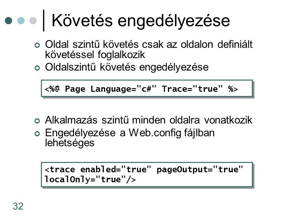32 Követés engedélyezése Oldal szintű követés csak az oldalon definiált követéssel foglalkozik Oldalszintű követés engedélyezése Alkalmazás szintű minden oldalra vonatkozik Engedélyezése a Web.config fájlban lehetséges <trace enabled= true pageOutput= true localOnly= true /> <trace enabled= true pageOutput= true localOnly= true />