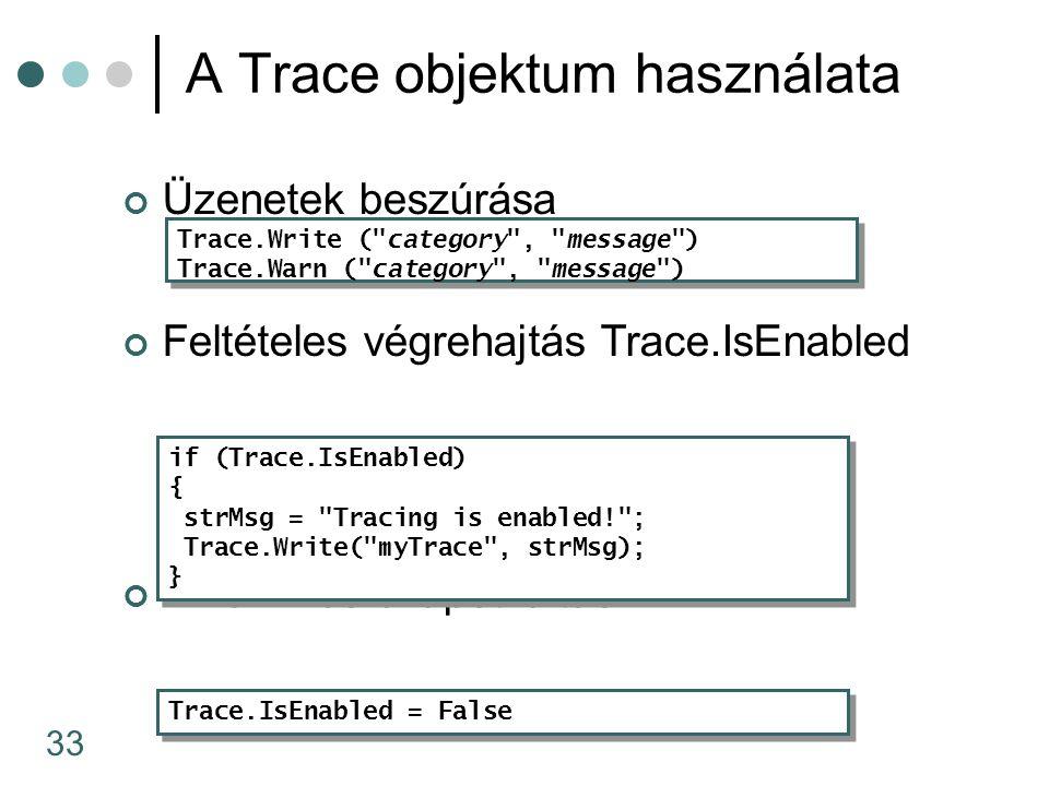 33 Üzenetek beszúrása Feltételes végrehajtás Trace.IsEnabled Dinamikus állapotváltás A Trace objektum használata Trace.Write ( category , message ) Trace.Warn ( category , message ) Trace.Write ( category , message ) Trace.Warn ( category , message ) Trace.IsEnabled = False if (Trace.IsEnabled) { strMsg = Tracing is enabled! ; Trace.Write( myTrace , strMsg); } if (Trace.IsEnabled) { strMsg = Tracing is enabled! ; Trace.Write( myTrace , strMsg); }