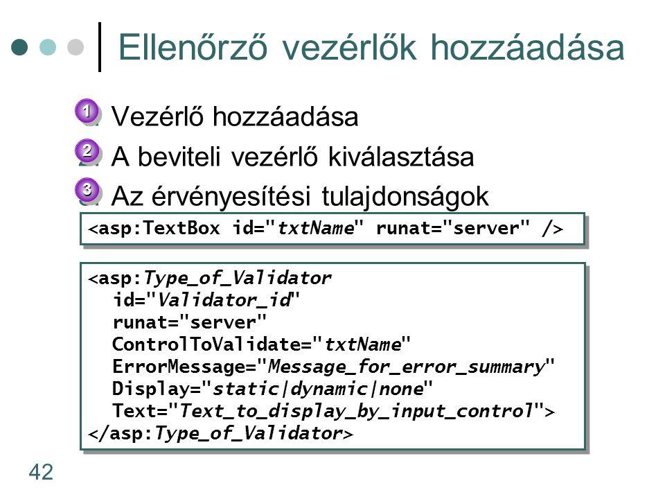 42 Ellenőrző vezérlők hozzáadása 1.Vezérlő hozzáadása 2.A beviteli vezérlő kiválasztása 3.Az érvényesítési tulajdonságok beállítása <asp:Type_of_Validator id= Validator_id runat= server ControlToValidate= txtName ErrorMessage= Message_for_error_summary Display= static|dynamic|none Text= Text_to_display_by_input_control > <asp:Type_of_Validator id= Validator_id runat= server ControlToValidate= txtName ErrorMessage= Message_for_error_summary Display= static|dynamic|none Text= Text_to_display_by_input_control > 11 22 33