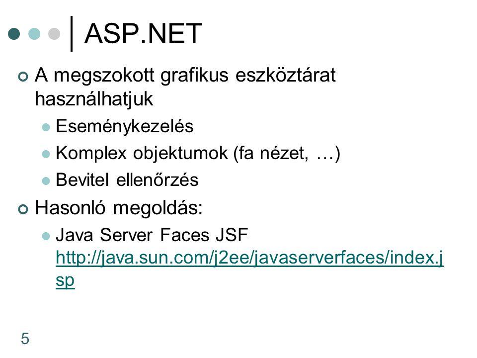 5 ASP.NET A megszokott grafikus eszköztárat használhatjuk Eseménykezelés Komplex objektumok (fa nézet, …) Bevitel ellenőrzés Hasonló megoldás: Java Server Faces JSF http://java.sun.com/j2ee/javaserverfaces/index.j sp http://java.sun.com/j2ee/javaserverfaces/index.j sp