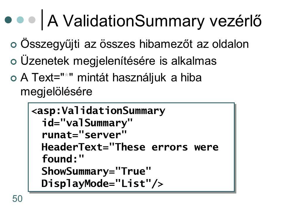 50 A ValidationSummary vezérlő Összegyűjti az összes hibamezőt az oldalon Üzenetek megjelenítésére is alkalmas A Text= * mintát használjuk a hiba megjelölésére <asp:ValidationSummary id= valSummary runat= server HeaderText= These errors were found: ShowSummary= True DisplayMode= List /> <asp:ValidationSummary id= valSummary runat= server HeaderText= These errors were found: ShowSummary= True DisplayMode= List />