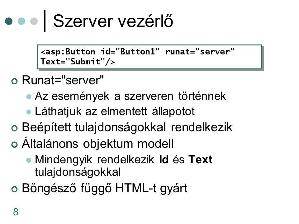 8 Szerver vezérlő Runat= server Az események a szerveren történnek Láthatjuk az elmentett állapotot Beépített tulajdonságokkal rendelkezik Általánons objektum modell Mindengyik rendelkezik Id és Text tulajdonságokkal Böngésző függő HTML-t gyárt <asp:Button id= Button1 runat= server Text= Submit /> <asp:Button id= Button1 runat= server Text= Submit />