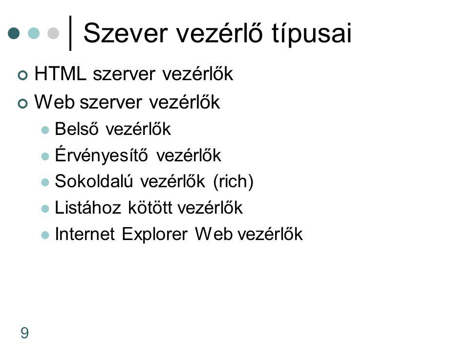 9 Szever vezérlő típusai HTML szerver vezérlők Web szerver vezérlők Belső vezérlők Érvényesítő vezérlők Sokoldalú vezérlők (rich) Listához kötött vezé
