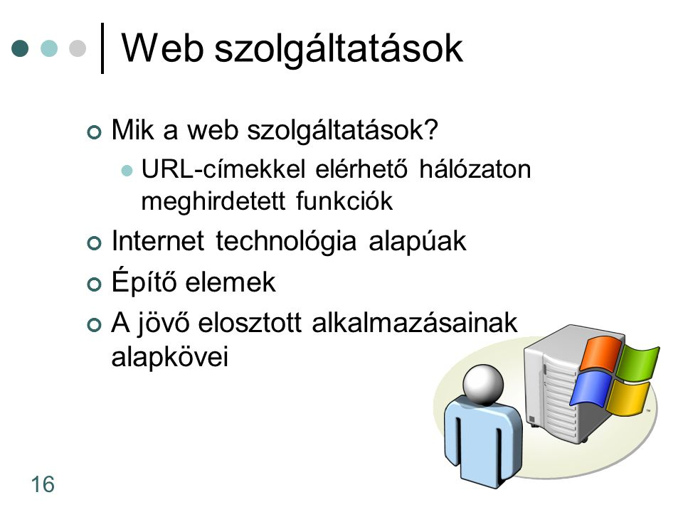 16 Web szolgáltatások Mik a web szolgáltatások? URL-címekkel elérhető hálózaton meghirdetett funkciók Internet technológia alapúak Építő elemek A jövő