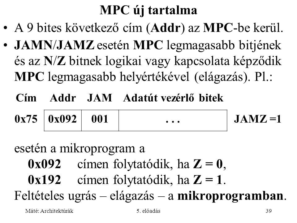 Máté: Architektúrák5. előadás39 MPC új tartalma A 9 bites következő cím (Addr) az MPC-be kerül.