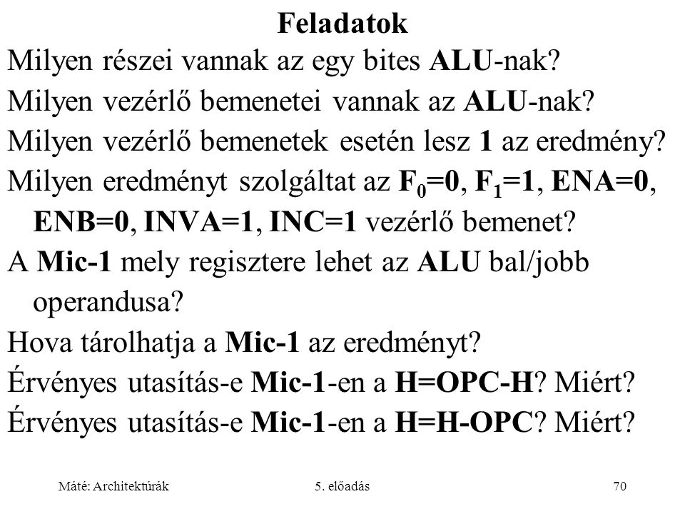 Máté: Architektúrák5. előadás70 Feladatok Milyen részei vannak az egy bites ALU-nak.