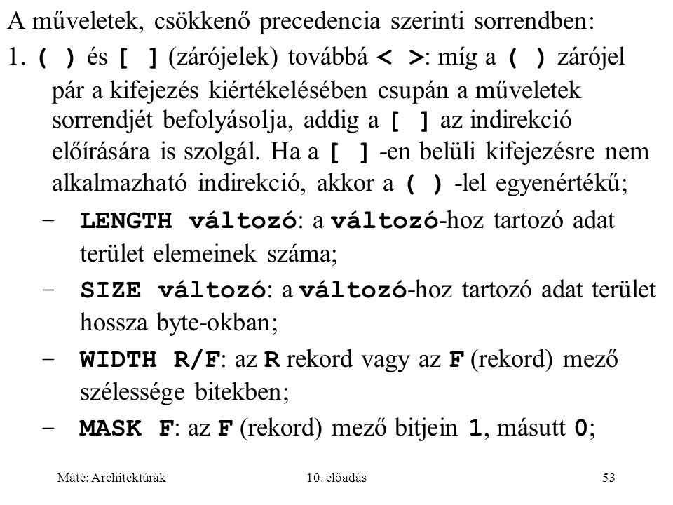 Máté: Architektúrák10. előadás53 A műveletek, csökkenő precedencia szerinti sorrendben: 1.