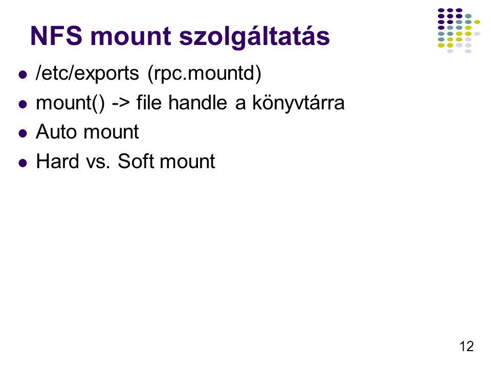 12 NFS mount szolgáltatás /etc/exports (rpc.mountd) mount() -> file handle a könyvtárra Auto mount Hard vs.