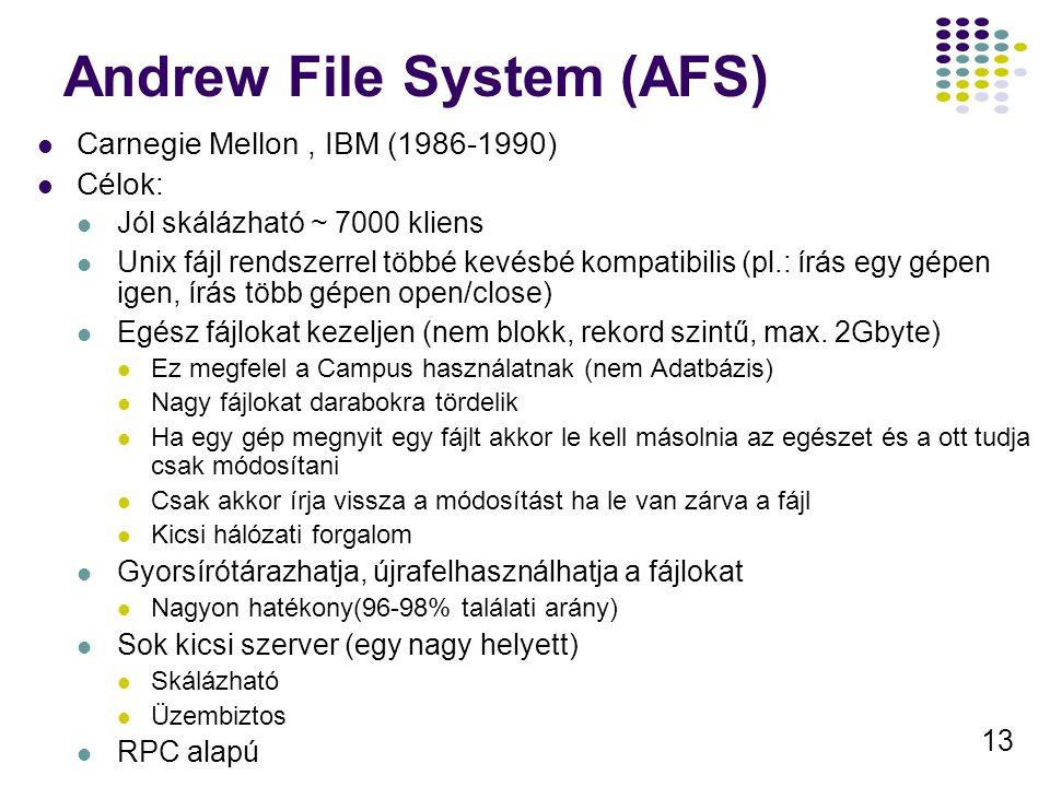 13 Andrew File System (AFS) Carnegie Mellon, IBM (1986-1990) Célok: Jól skálázható ~ 7000 kliens Unix fájl rendszerrel többé kevésbé kompatibilis (pl.: írás egy gépen igen, írás több gépen open/close) Egész fájlokat kezeljen (nem blokk, rekord szintű, max.