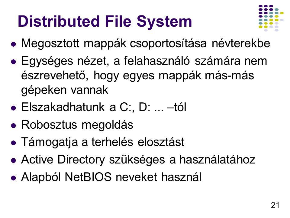 21 Distributed File System Megosztott mappák csoportosítása névterekbe Egységes nézet, a felahasználó számára nem észrevehető, hogy egyes mappák más-más gépeken vannak Elszakadhatunk a C:, D:...