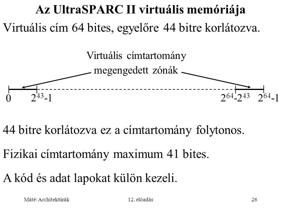 Máté: Architektúrák12. előadás26 Az UltraSPARC II virtuális memóriája Virtuális cím 64 bites, egyelőre 44 bitre korlátozva. 0 2 64 -12 64 -2 43 2 43 -