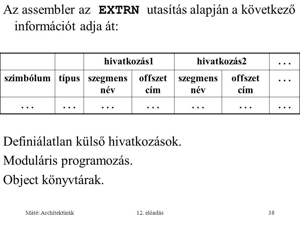 Máté: Architektúrák12. előadás38 Az assembler az EXTRN utasítás alapján a következő információt adja át: Definiálatlan külső hivatkozások. Moduláris p