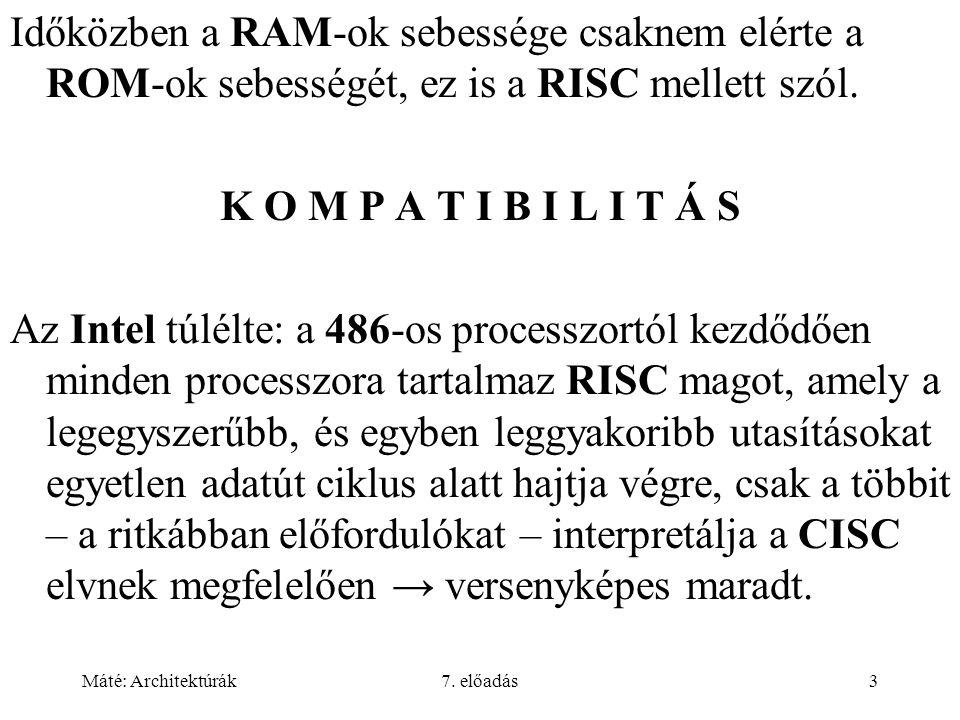 Máté: Architektúrák7. előadás3 Időközben a RAM-ok sebessége csaknem elérte a ROM-ok sebességét, ez is a RISC mellett szól. K O M P A T I B I L I T Á S