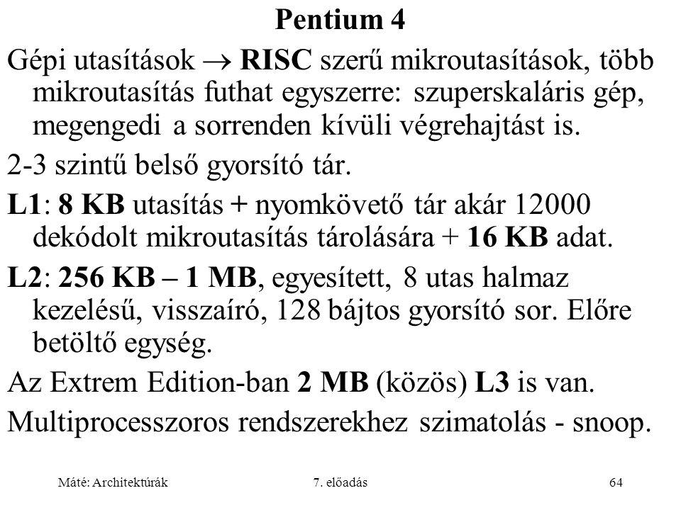 Máté: Architektúrák7. előadás64 Pentium 4 Gépi utasítások  RISC szerű mikroutasítások, több mikroutasítás futhat egyszerre: szuperskaláris gép, megen