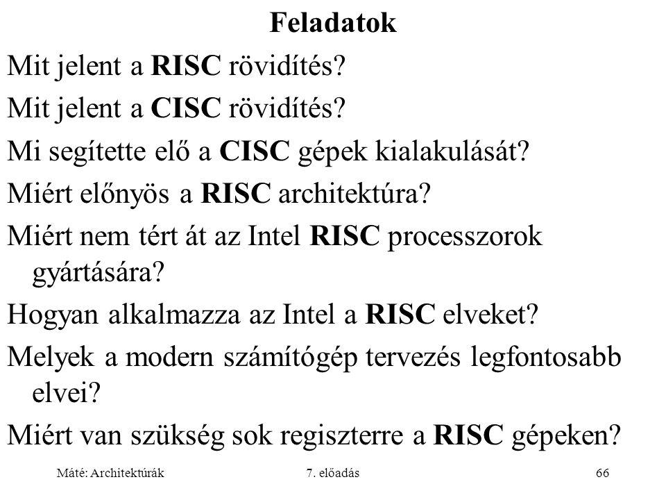 Máté: Architektúrák7. előadás66 Feladatok Mit jelent a RISC rövidítés? Mit jelent a CISC rövidítés? Mi segítette elő a CISC gépek kialakulását? Miért