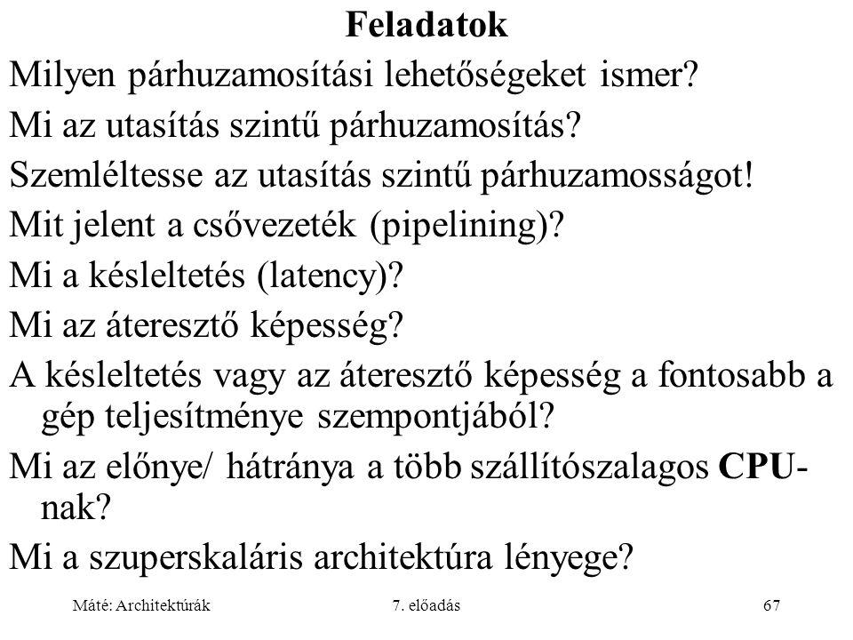 Máté: Architektúrák7. előadás67 Feladatok Milyen párhuzamosítási lehetőségeket ismer? Mi az utasítás szintű párhuzamosítás? Szemléltesse az utasítás s