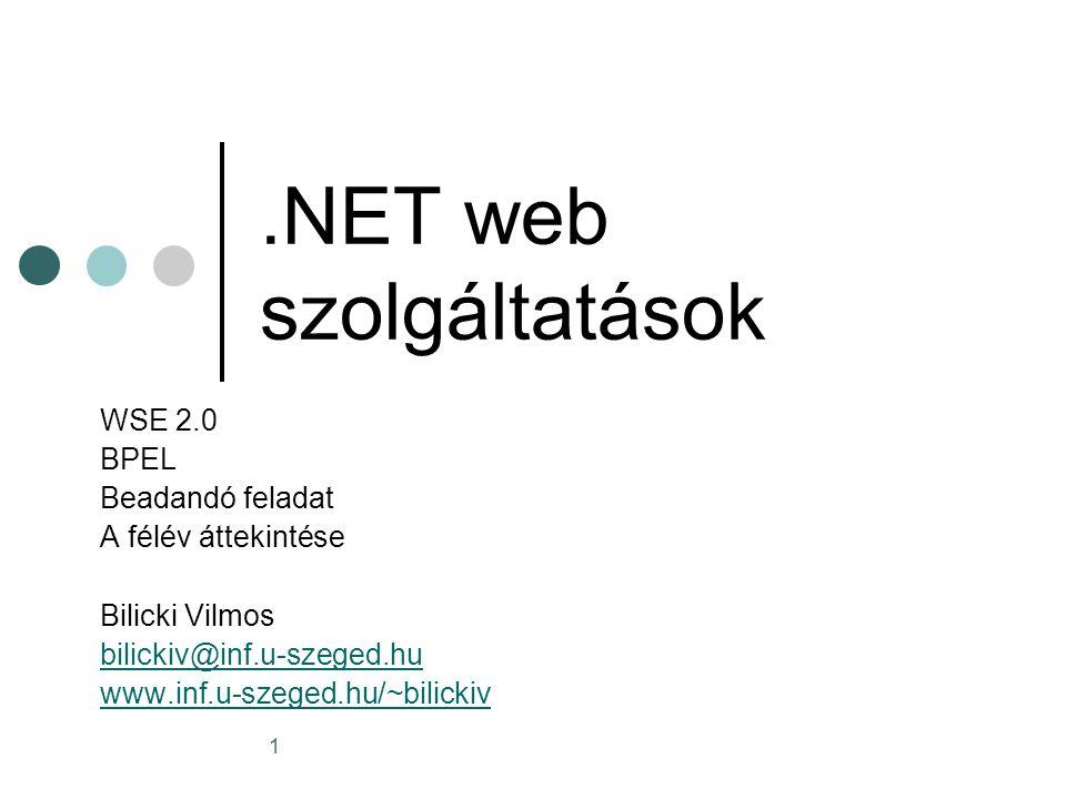 1.NET web szolgáltatások WSE 2.0 BPEL Beadandó feladat A félév áttekintése Bilicki Vilmos bilickiv@inf.u-szeged.hu www.inf.u-szeged.hu/~bilickiv