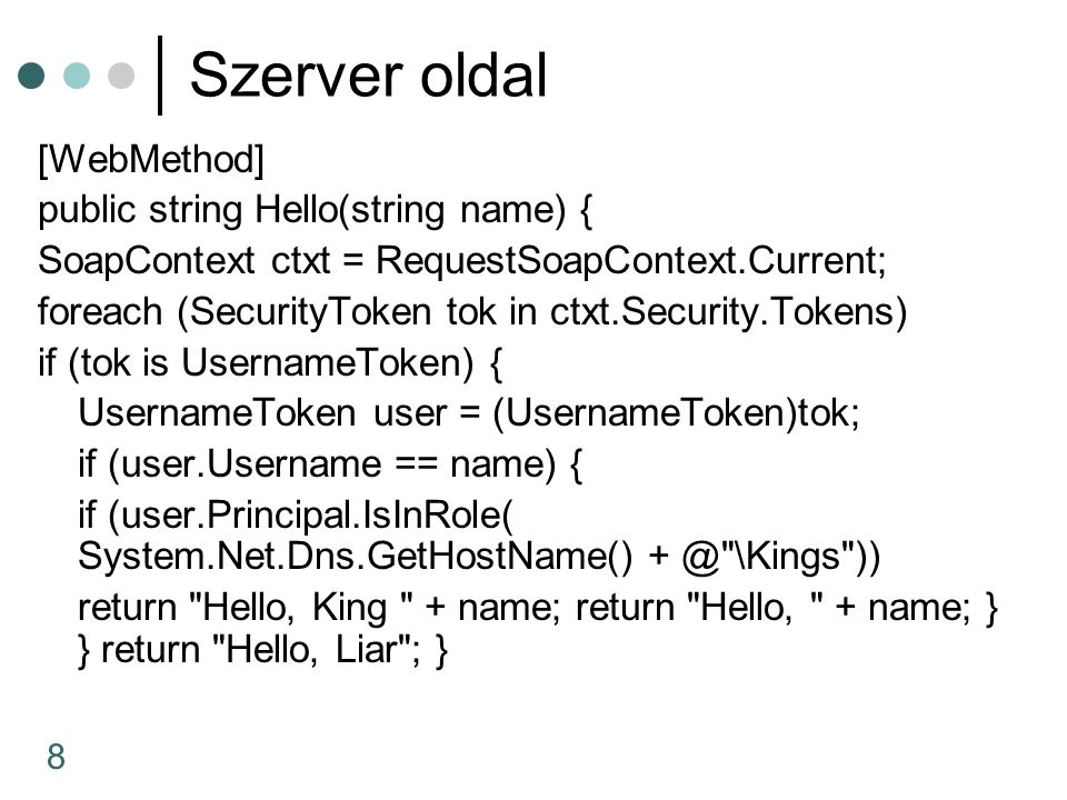 8 Szerver oldal [WebMethod] public string Hello(string name) { SoapContext ctxt = RequestSoapContext.Current; foreach (SecurityToken tok in ctxt.Secur