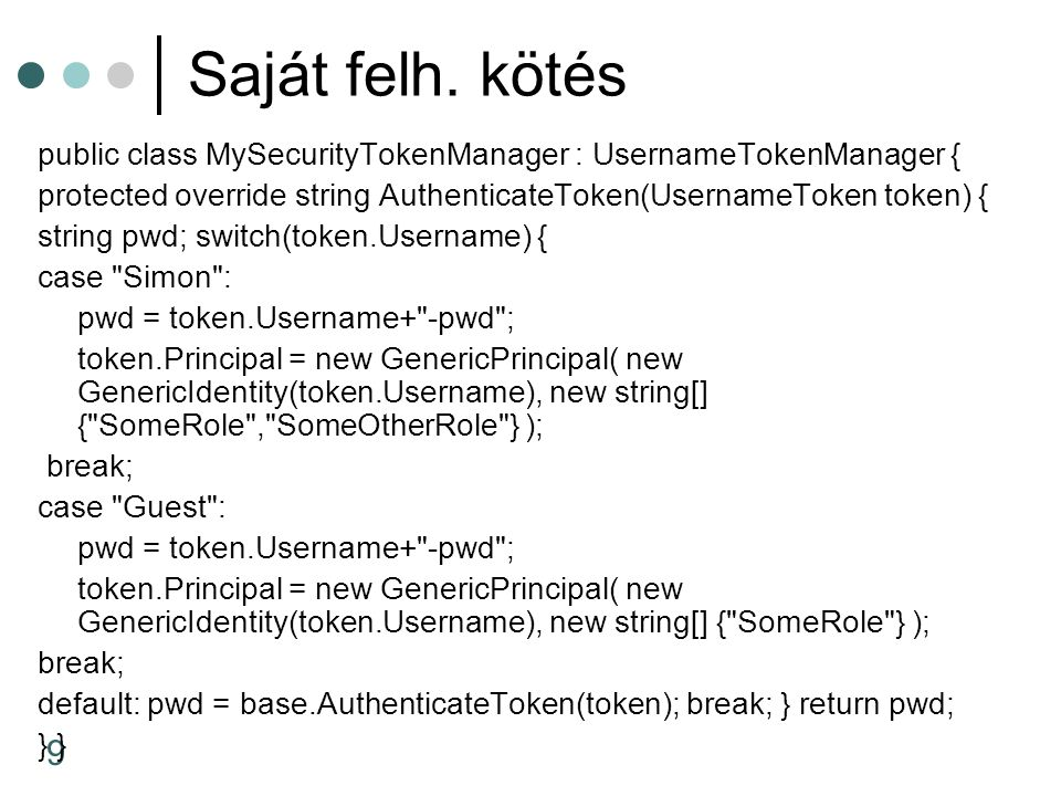 9 Saját felh. kötés public class MySecurityTokenManager : UsernameTokenManager { protected override string AuthenticateToken(UsernameToken token) { st