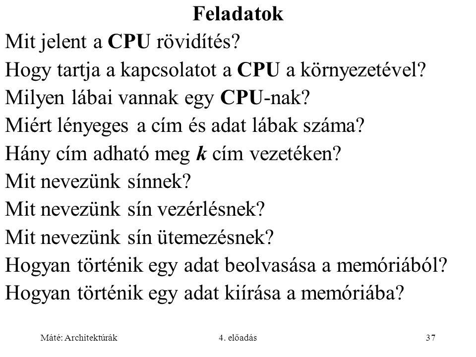 Máté: Architektúrák4. előadás37 Feladatok Mit jelent a CPU rövidítés? Hogy tartja a kapcsolatot a CPU a környezetével? Milyen lábai vannak egy CPU-nak