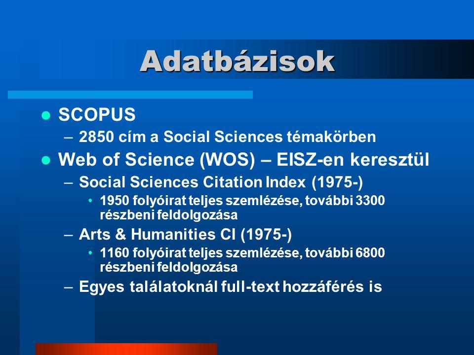 Adatbázisok SCOPUS –2850 cím a Social Sciences témakörben Web of Science (WOS) – EISZ-en keresztül –Social Sciences Citation Index (1975-) 1950 folyóirat teljes szemlézése, további 3300 részbeni feldolgozása –Arts & Humanities CI (1975-) 1160 folyóirat teljes szemlézése, további 6800 részbeni feldolgozása –Egyes találatoknál full-text hozzáférés is