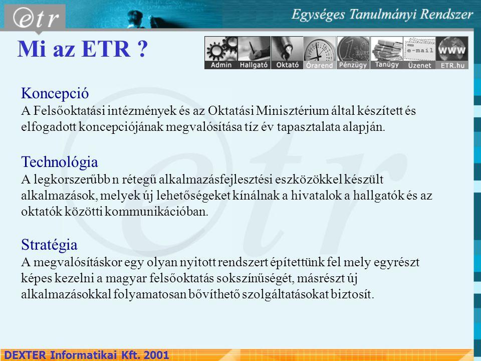 DEXTER Informatikai Kft. 2001 Mi az ETR ? Koncepció A Felsőoktatási intézmények és az Oktatási Minisztérium által készített és elfogadott koncepcióján