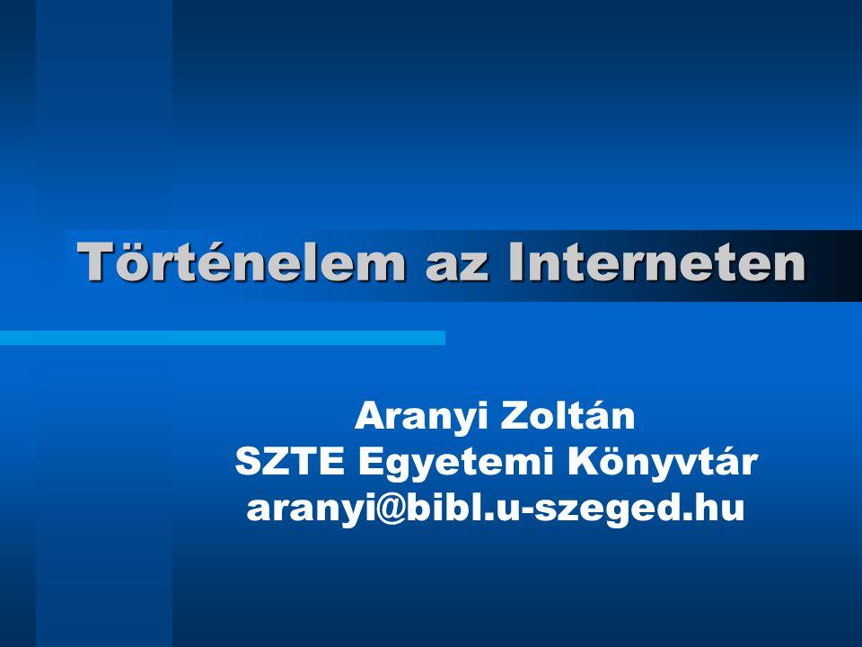Történelem az Interneten Aranyi Zoltán SZTE Egyetemi Könyvtár aranyi@bibl.u-szeged.hu
