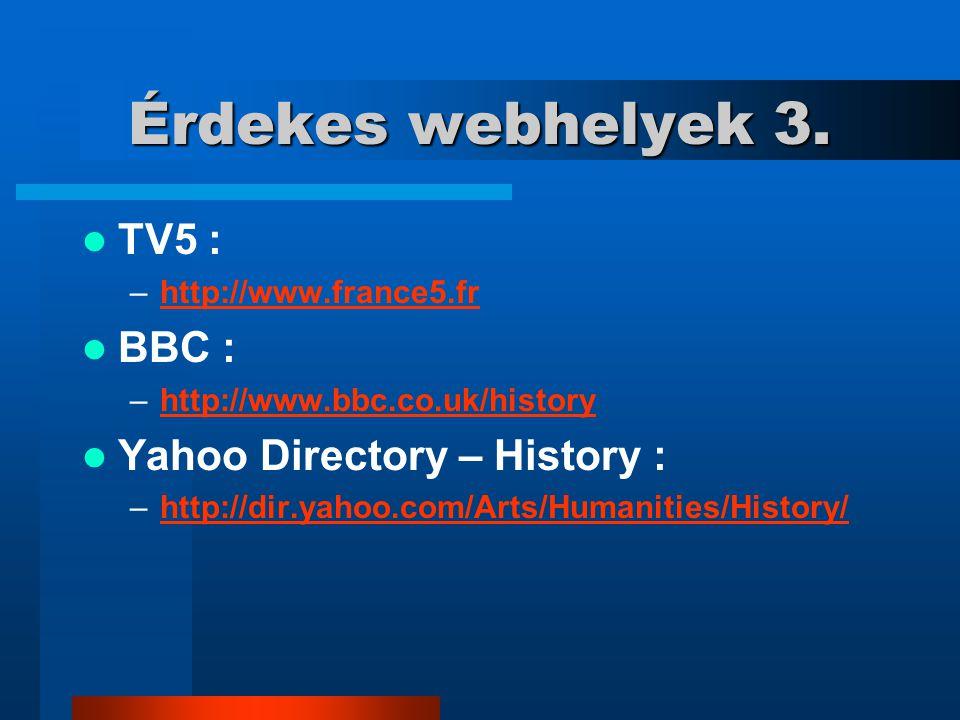 Érdekes webhelyek 3. TV5 : –http://www.france5.frhttp://www.france5.fr BBC : –http://www.bbc.co.uk/historyhttp://www.bbc.co.uk/history Yahoo Directory