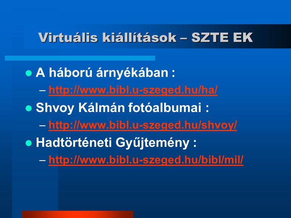 Virtuális kiállítások – SZTE EK A háború árnyékában : –http://www.bibl.u-szeged.hu/ha/http://www.bibl.u-szeged.hu/ha/ Shvoy Kálmán fotóalbumai : –http