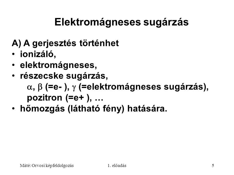 Máté: Orvosi képfeldolgozás1. előadás5 Elektromágneses sugárzás A) A gerjesztés történhet ionizáló, elektromágneses, részecske sugárzás, ,  (=e- ),