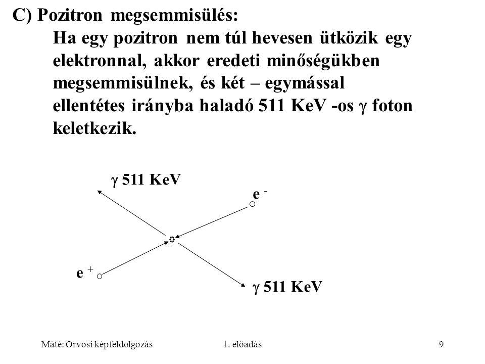 Máté: Orvosi képfeldolgozás1. előadás9 C) Pozitron megsemmisülés: Ha egy pozitron nem túl hevesen ütközik egy elektronnal, akkor eredeti minőségükben