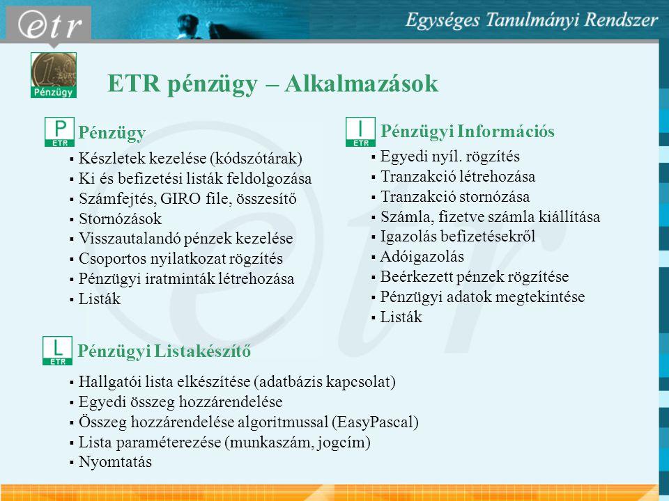 ETR pénzügy – Alkalmazások Pénzügy  Készletek kezelése (kódszótárak)  Ki és befizetési listák feldolgozása  Számfejtés, GIRO file, összesítő  Stornózások  Visszautalandó pénzek kezelése  Csoportos nyilatkozat rögzítés  Pénzügyi iratminták létrehozása  Listák  Egyedi nyíl.