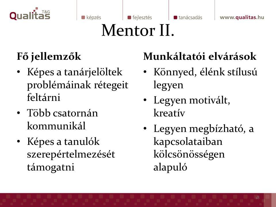 Fő jellemzők Képes a tanárjelöltek problémáinak rétegeit feltárni Több csatornán kommunikál Képes a tanulók szerepértelmezését támogatni Munkáltatói elvárások Könnyed, élénk stílusú legyen Legyen motivált, kreatív Legyen megbízható, a kapcsolataiban kölcsönösségen alapuló 18 Mentor II.