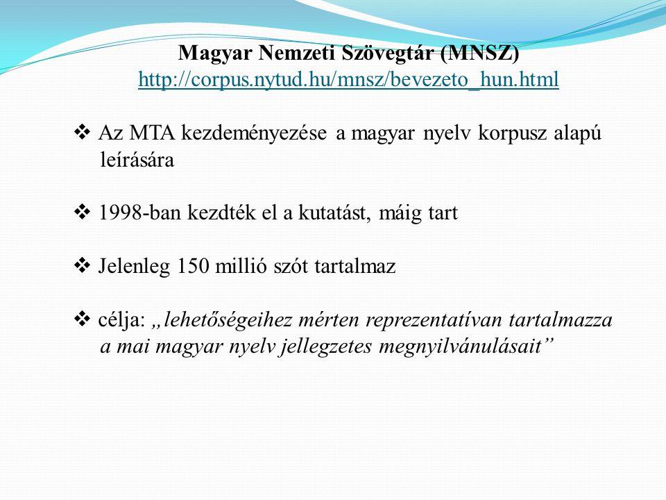 """Magyar Nemzeti Szövegtár (MNSZ) http://corpus.nytud.hu/mnsz/bevezeto_hun.html  Az MTA kezdeményezése a magyar nyelv korpusz alapú leírására  1998-ban kezdték el a kutatást, máig tart  Jelenleg 150 millió szót tartalmaz  célja: """"lehetőségeihez mérten reprezentatívan tartalmazza a mai magyar nyelv jellegzetes megnyilvánulásait"""