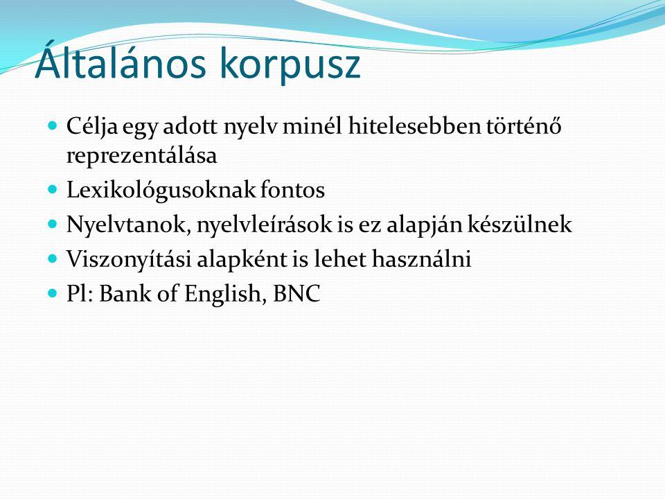 Általános korpusz Célja egy adott nyelv minél hitelesebben történő reprezentálása Lexikológusoknak fontos Nyelvtanok, nyelvleírások is ez alapján készülnek Viszonyítási alapként is lehet használni Pl: Bank of English, BNC