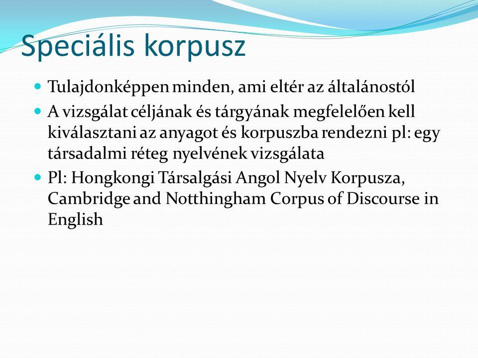 Speciális korpusz Tulajdonképpen minden, ami eltér az általánostól A vizsgálat céljának és tárgyának megfelelően kell kiválasztani az anyagot és korpuszba rendezni pl: egy társadalmi réteg nyelvének vizsgálata Pl: Hongkongi Társalgási Angol Nyelv Korpusza, Cambridge and Notthingham Corpus of Discourse in English