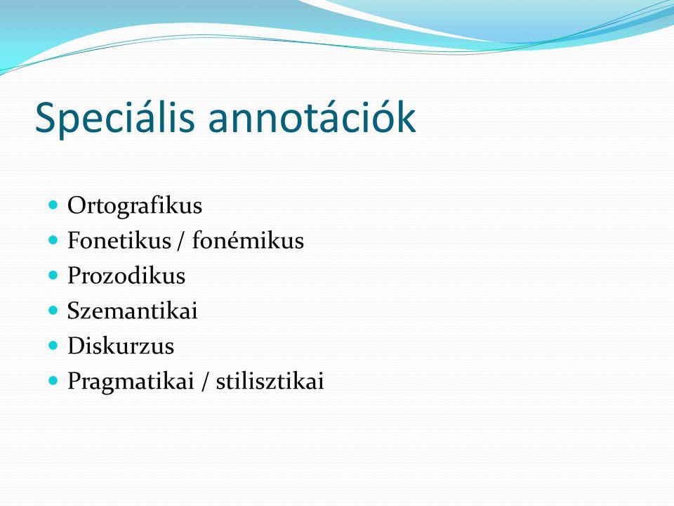 Speciális annotációk Ortografikus Fonetikus / fonémikus Prozodikus Szemantikai Diskurzus Pragmatikai / stilisztikai