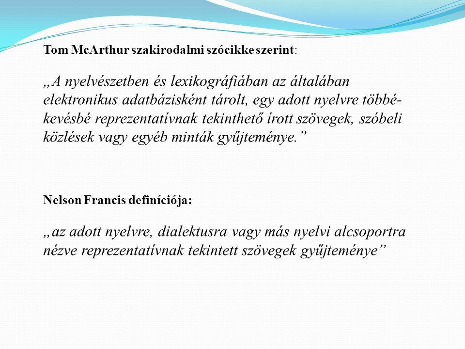 """Tom McArthur szakirodalmi szócikke szerint: """"A nyelvészetben és lexikográfiában az általában elektronikus adatbázisként tárolt, egy adott nyelvre többé- kevésbé reprezentatívnak tekinthető írott szövegek, szóbeli közlések vagy egyéb minták gyűjteménye. Nelson Francis definíciója: """"az adott nyelvre, dialektusra vagy más nyelvi alcsoportra nézve reprezentatívnak tekintett szövegek gyűjteménye"""