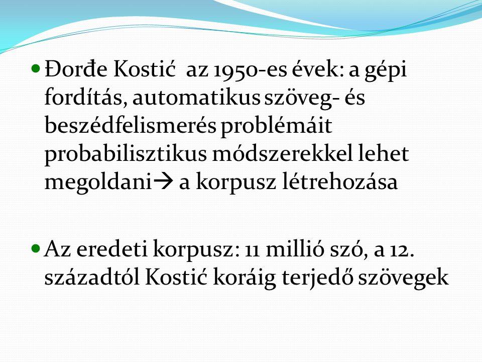 Đor đ e Kostić az 1950-es évek: a gépi fordítás, automatikus szöveg- és beszédfelismerés problémáit probabilisztikus módszerekkel lehet megoldani  a korpusz létrehozása Az eredeti korpusz: 11 millió szó, a 12.