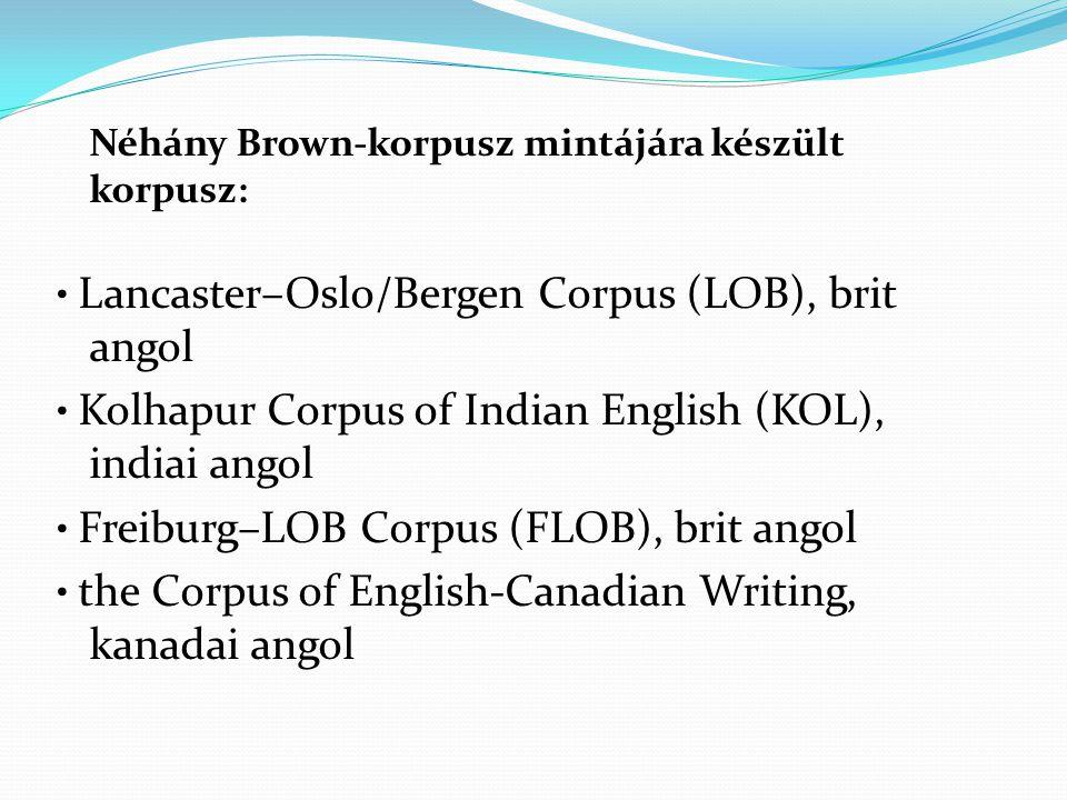 Néhány Brown-korpusz mintájára készült korpusz: Lancaster–Oslo/Bergen Corpus (LOB), brit angol Kolhapur Corpus of Indian English (KOL), indiai angol Freiburg–LOB Corpus (FLOB), brit angol the Corpus of English-Canadian Writing, kanadai angol