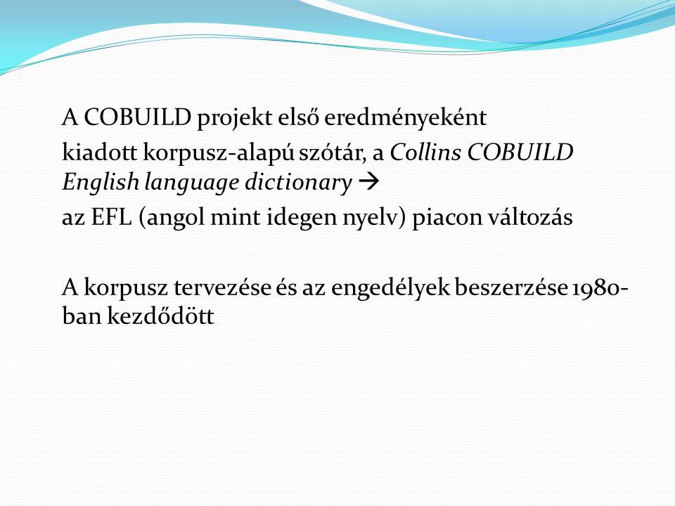 A COBUILD projekt első eredményeként kiadott korpusz-alapú szótár, a Collins COBUILD English language dictionary  az EFL (angol mint idegen nyelv) piacon változás A korpusz tervezése és az engedélyek beszerzése 1980- ban kezdődött