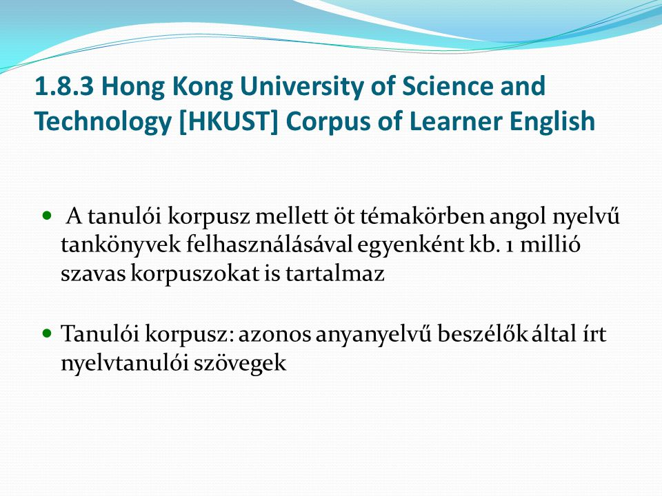 1.8.3 Hong Kong University of Science and Technology [HKUST] Corpus of Learner English A tanulói korpusz mellett öt témakörben angol nyelvű tankönyvek felhasználásával egyenként kb.