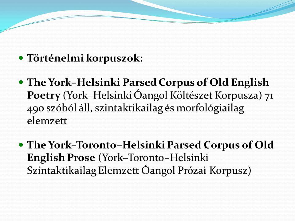 Történelmi korpuszok: The York–Helsinki Parsed Corpus of Old English Poetry (York–Helsinki Óangol Költészet Korpusza) 71 490 szóból áll, szintaktikailag és morfológiailag elemzett The York–Toronto–Helsinki Parsed Corpus of Old English Prose (York–Toronto–Helsinki Szintaktikailag Elemzett Óangol Prózai Korpusz)