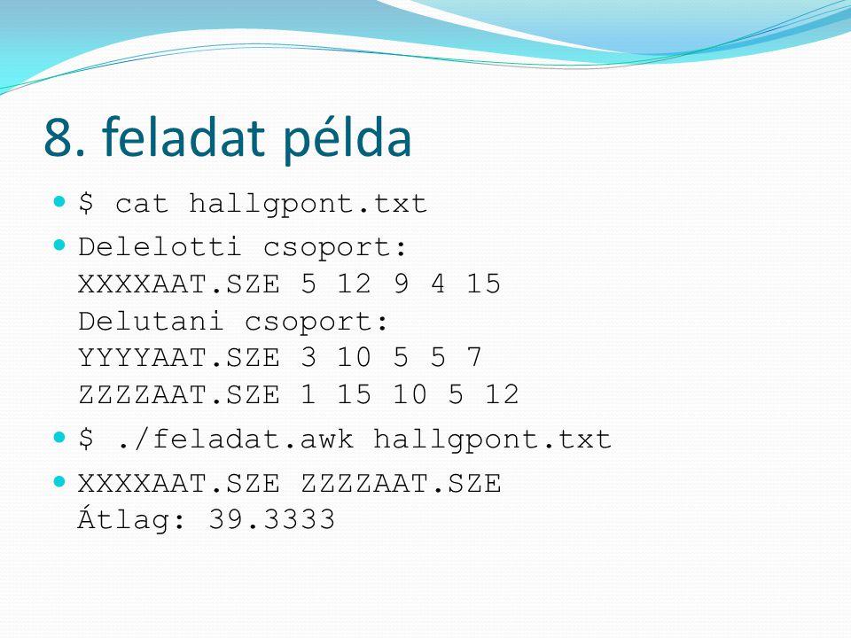 8. feladat példa $ cat hallgpont.txt Delelotti csoport: XXXXAAT.SZE 5 12 9 4 15 Delutani csoport: YYYYAAT.SZE 3 10 5 5 7 ZZZZAAT.SZE 1 15 10 5 12 $./f
