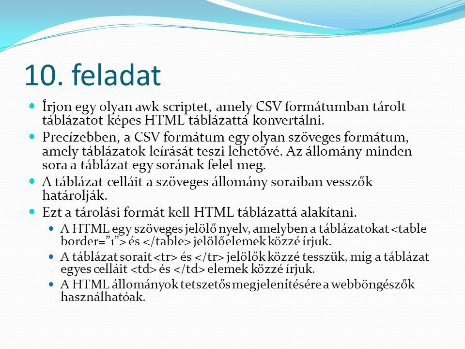 10. feladat Írjon egy olyan awk scriptet, amely CSV formátumban tárolt táblázatot képes HTML táblázattá konvertálni. Precízebben, a CSV formátum egy o