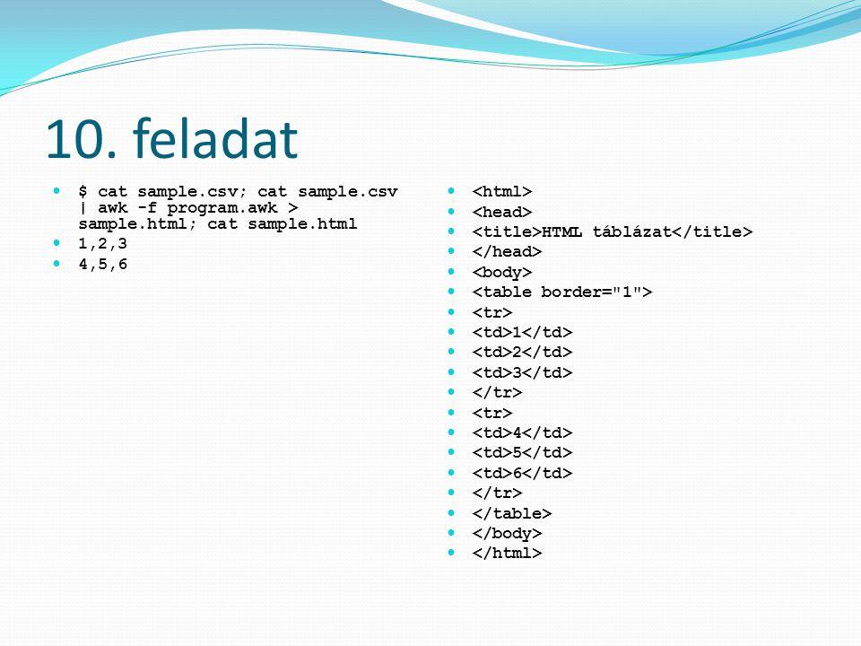10. feladat $ cat sample.csv; cat sample.csv | awk -f program.awk > sample.html; cat sample.html 1,2,3 4,5,6 HTML táblázat 1 2 3 4 5 6