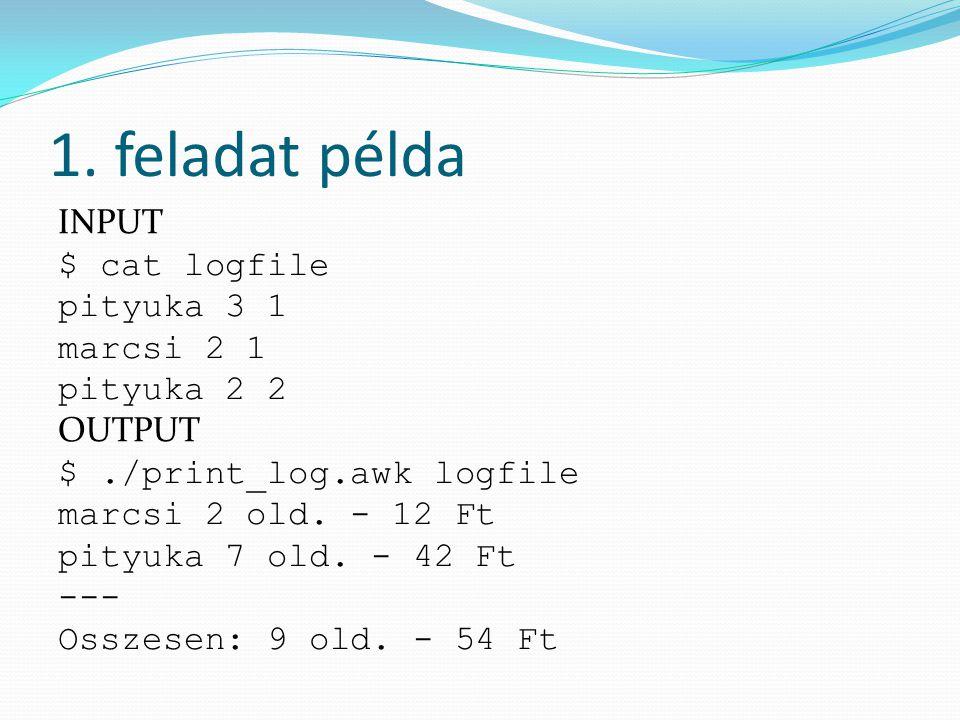 1. feladat példa INPUT $ cat logfile pityuka 3 1 marcsi 2 1 pityuka 2 2 OUTPUT $./print_log.awk logfile marcsi 2 old. - 12 Ft pityuka 7 old. - 42 Ft -