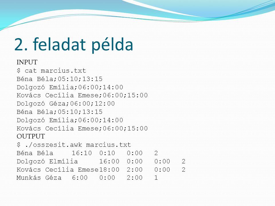2. feladat példa INPUT $ cat marcius.txt Béna Béla;05:10;13:15 Dolgozó Emília;06:00;14:00 Kovács Cecília Emese;06:00;15:00 Dolgozó Géza;06:00;12:00 Bé