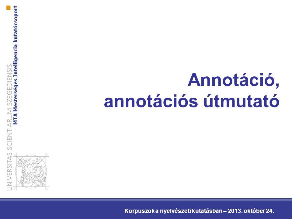 Annotáció, annotációs útmutató Korpuszok a nyelvészeti kutatásban – 2013. október 24.